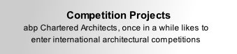 Competition Projects  abp Chartered Architects, once in a while likes to enter international architectural competitions