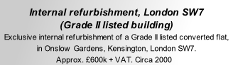 Internal refurbishment, London SW7 (Grade II listed building) Exclusive internal refurbishment of a Grade II listed converted flat,  in Onslow Gardens, Kensington, London SW7. Approx. £600k + VAT. Circa 2000